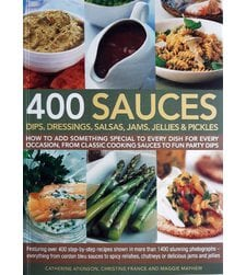 400 Sauces, Dips, Dressings, Salsas, Jams, Jellies & Pickles