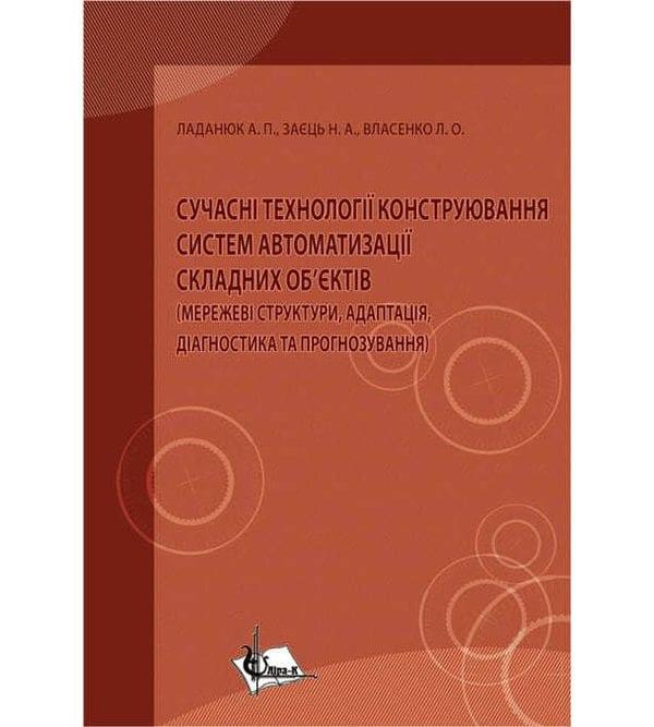 """Сучасні технології конструювання систем автоматизації складних об""""єктів (мережеві структури, адаптація, діагностика та прогнозування)"""