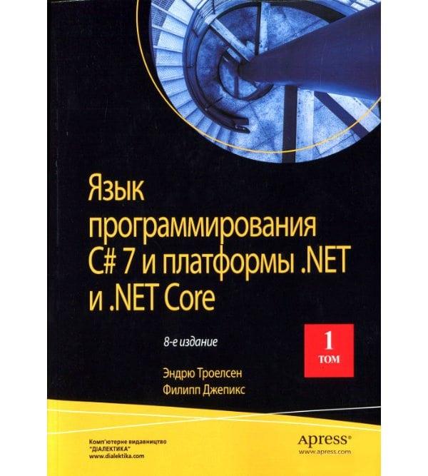 Язык программирования C# 7 и платформы .NET и  .NET Core, том 1