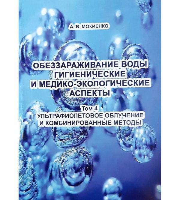 Обеззараживание воды. Гигиенические и медико-экологические аспекты. Том 4. Ультрафиолетовое облучение и комбинированные методы